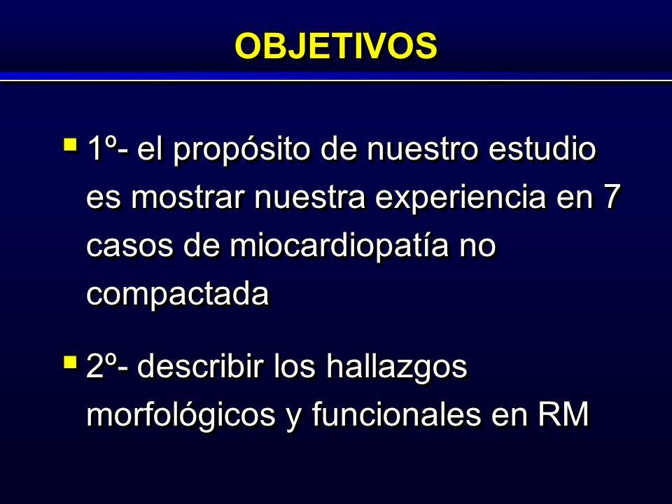OBJETIVOSOBJETIVOS 1º- el propósito de nuestro estudio es mostrar nuestra experiencia en 7 casos de miocardiopatía no compactada 1º- el propósito de nuestro estudio es mostrar nuestra experiencia en 7 casos de miocardiopatía no compactada 2º- describir los hallazgos morfológicos y funcionales en RM 2º- describir los hallazgos morfológicos y funcionales en RM 1º- el propósito de nuestro estudio es mostrar nuestra experiencia en 7 casos de miocardiopatía no compactada 1º- el propósito de nuestro estudio es mostrar nuestra experiencia en 7 casos de miocardiopatía no compactada 2º- describir los hallazgos morfológicos y funcionales en RM 2º- describir los hallazgos morfológicos y funcionales en RM