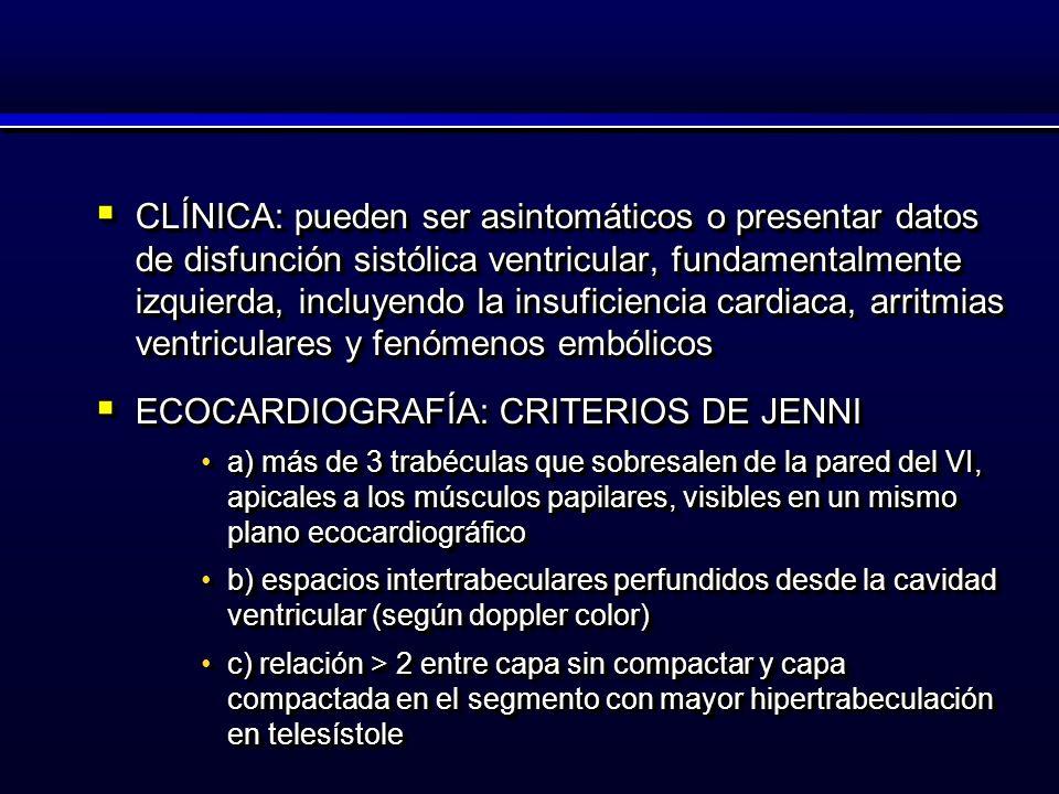 CLÍNICA: pueden ser asintomáticos o presentar datos de disfunción sistólica ventricular, fundamentalmente izquierda, incluyendo la insuficiencia cardiaca, arritmias ventriculares y fenómenos embólicos CLÍNICA: pueden ser asintomáticos o presentar datos de disfunción sistólica ventricular, fundamentalmente izquierda, incluyendo la insuficiencia cardiaca, arritmias ventriculares y fenómenos embólicos ECOCARDIOGRAFÍA: CRITERIOS DE JENNI ECOCARDIOGRAFÍA: CRITERIOS DE JENNI a) más de 3 trabéculas que sobresalen de la pared del VI, apicales a los músculos papilares, visibles en un mismo plano ecocardiográficoa) más de 3 trabéculas que sobresalen de la pared del VI, apicales a los músculos papilares, visibles en un mismo plano ecocardiográfico b) espacios intertrabeculares perfundidos desde la cavidad ventricular (según doppler color)b) espacios intertrabeculares perfundidos desde la cavidad ventricular (según doppler color) c) relación > 2 entre capa sin compactar y capa compactada en el segmento con mayor hipertrabeculación en telesístolec) relación > 2 entre capa sin compactar y capa compactada en el segmento con mayor hipertrabeculación en telesístole CLÍNICA: pueden ser asintomáticos o presentar datos de disfunción sistólica ventricular, fundamentalmente izquierda, incluyendo la insuficiencia cardiaca, arritmias ventriculares y fenómenos embólicos CLÍNICA: pueden ser asintomáticos o presentar datos de disfunción sistólica ventricular, fundamentalmente izquierda, incluyendo la insuficiencia cardiaca, arritmias ventriculares y fenómenos embólicos ECOCARDIOGRAFÍA: CRITERIOS DE JENNI ECOCARDIOGRAFÍA: CRITERIOS DE JENNI a) más de 3 trabéculas que sobresalen de la pared del VI, apicales a los músculos papilares, visibles en un mismo plano ecocardiográficoa) más de 3 trabéculas que sobresalen de la pared del VI, apicales a los músculos papilares, visibles en un mismo plano ecocardiográfico b) espacios intertrabeculares perfundidos desde la cavidad ventricular (según doppler 