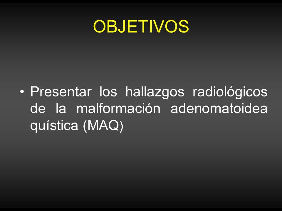 OBJETIVOS Presentar los hallazgos radiológicos de la malformación adenomatoidea quística (MAQ )