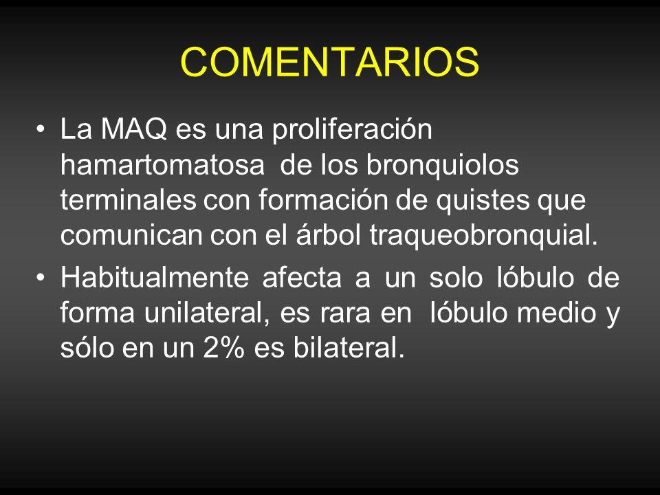 COMENTARIOS La MAQ es una proliferación hamartomatosa de los bronquiolos terminales con formación de quistes que comunican con el árbol traqueobronqui