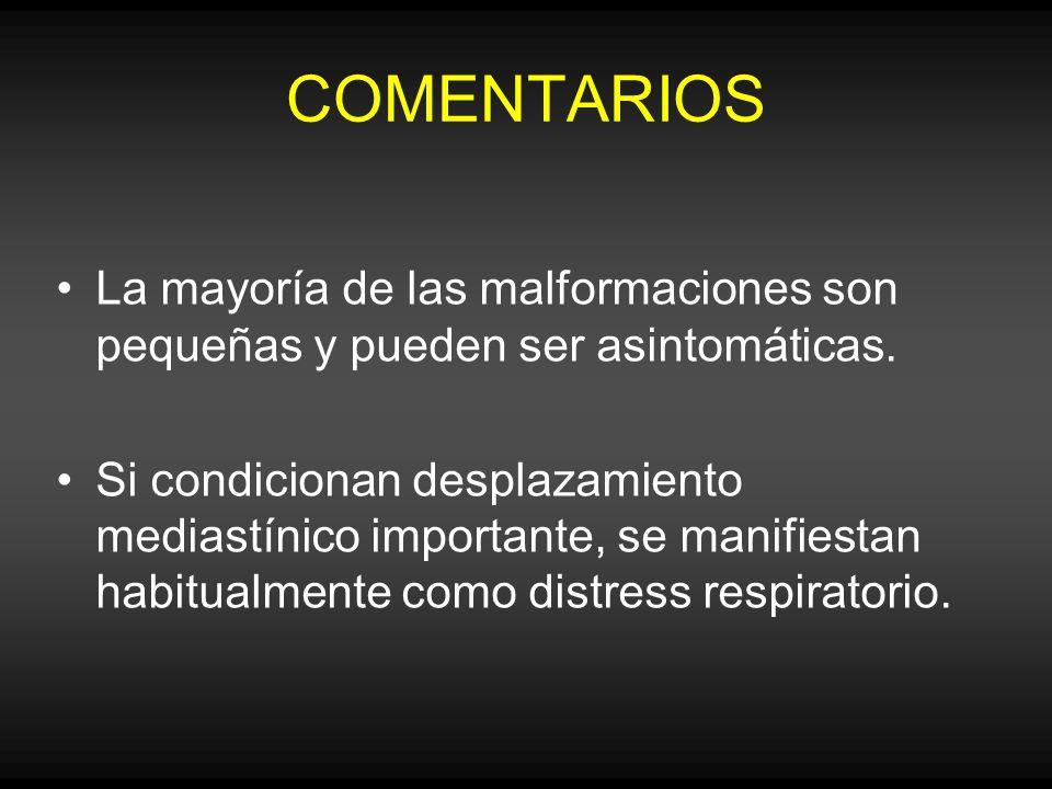 COMENTARIOS La mayoría de las malformaciones son pequeñas y pueden ser asintomáticas. Si condicionan desplazamiento mediastínico importante, se manifi