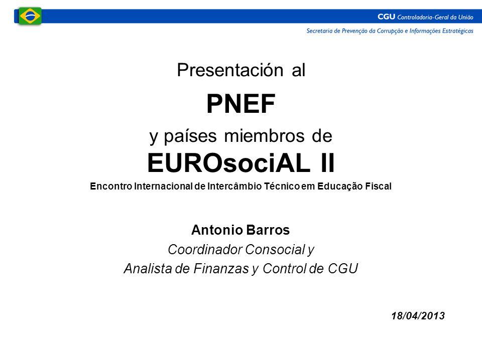 Presentación al PNEF y países miembros de EUROsociAL II Encontro Internacional de Intercâmbio Técnico em Educação Fiscal Antonio Barros Coordinador Consocial y Analista de Finanzas y Control de CGU 18/04/2013
