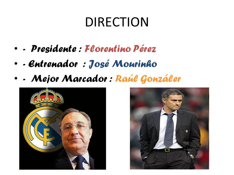 DIRECTION - Presidente : Florentino Pérez - Entrenador : José Mourinho - Mejor Marcador : Raúl Gonzáler