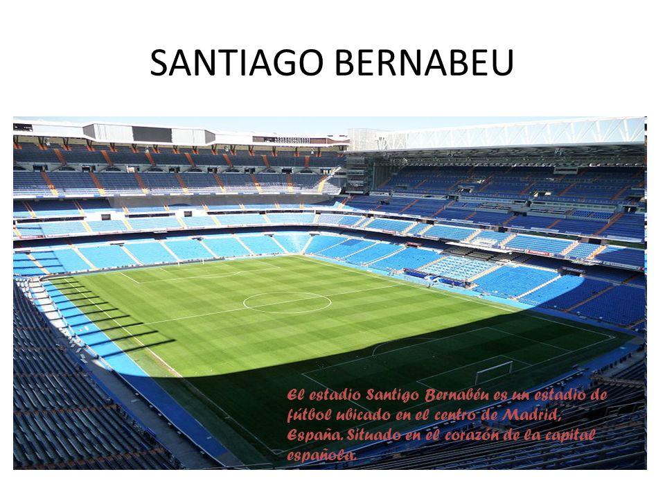 SANTIAGO BERNABEU El estadio Santigo Bernabéu es un estadio de fútbol ubicado en el centro de Madrid, España. Situado en el corazón de la capital espa