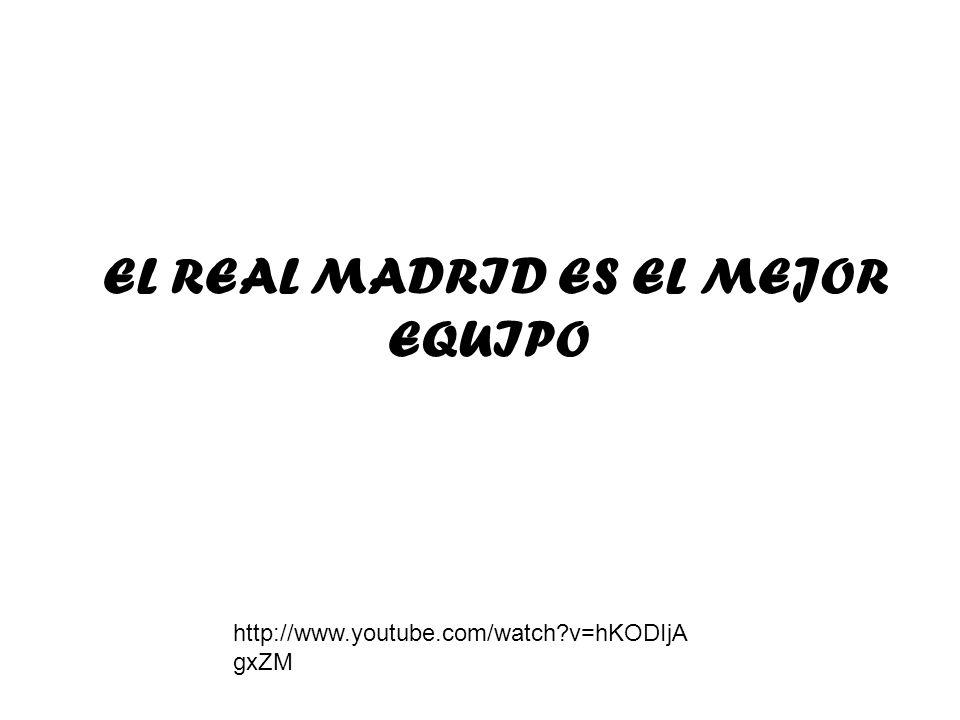 EL REAL MADRID ES EL MEJOR EQUIPO http://www.youtube.com/watch?v=hKODIjA gxZM