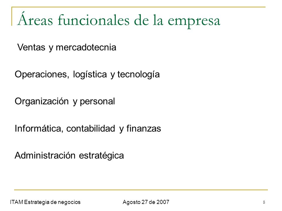 8 Áreas funcionales de la empresa ITAM Estrategia de negociosAgosto 27 de 2007 Ventas y mercadotecnia Operaciones, logística y tecnología Organización