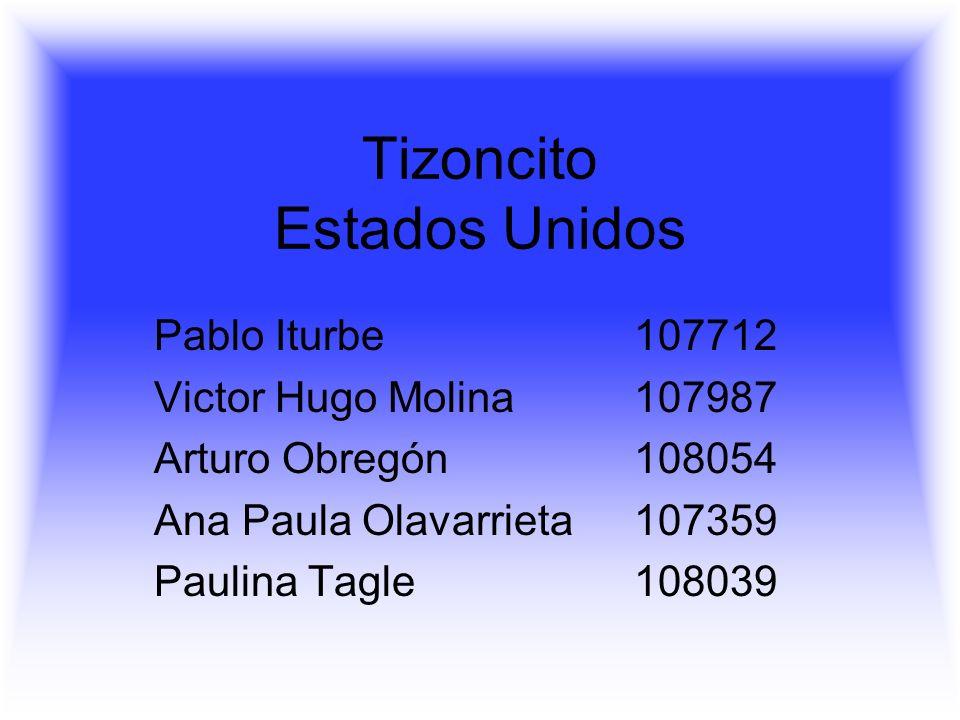 Tizoncito Estados Unidos Pablo Iturbe107712 Victor Hugo Molina 107987 Arturo Obregón 108054 Ana Paula Olavarrieta107359 Paulina Tagle108039