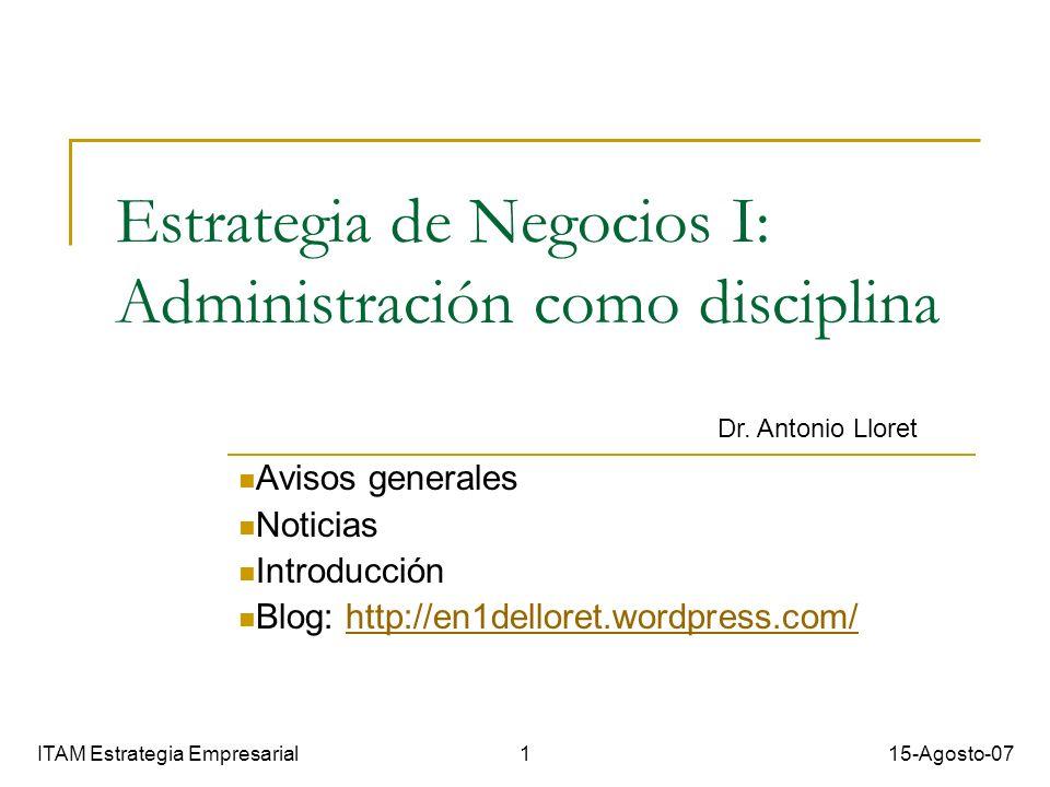 Estrategia de Negocios I: Administración como disciplina Avisos generales Noticias Introducción Blog: http://en1delloret.wordpress.com/http://en1delloret.wordpress.com/ ITAM Estrategia Empresarial 1 15-Agosto-07 Dr.