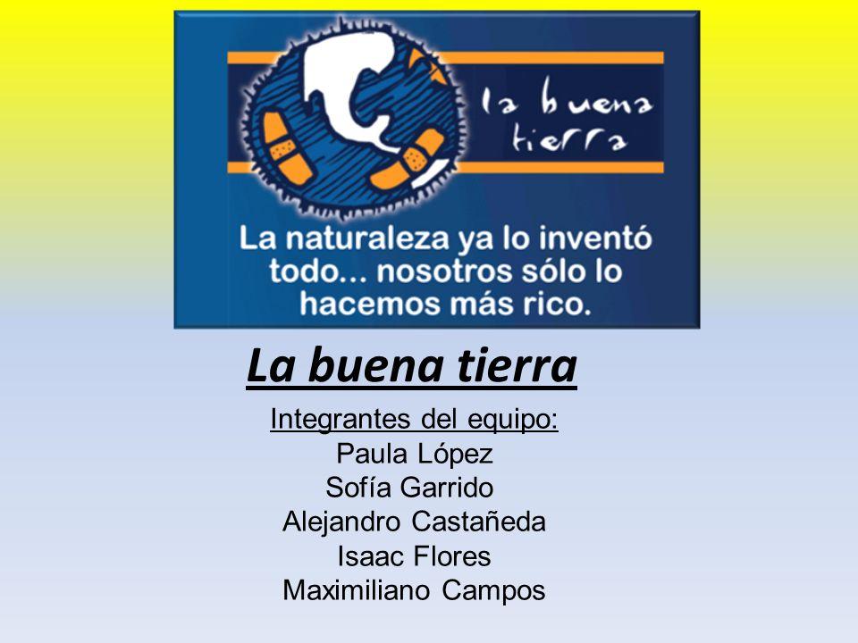 La buena tierra Integrantes del equipo: Paula López Sofía Garrido Alejandro Castañeda Isaac Flores Maximiliano Campos