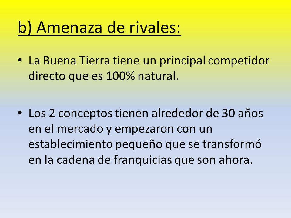 b) Amenaza de rivales: La Buena Tierra tiene un principal competidor directo que es 100% natural. Los 2 conceptos tienen alrededor de 30 años en el me