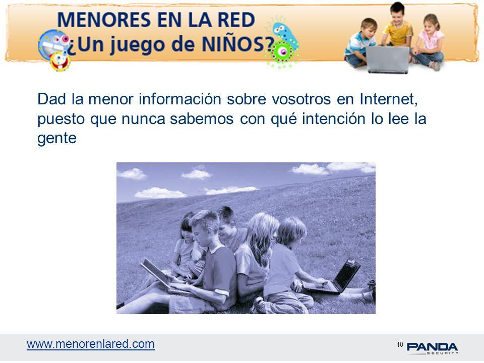 www.menorenlared.com 10 Dad la menor información sobre vosotros en Internet, puesto que nunca sabemos con qué intención lo lee la gente