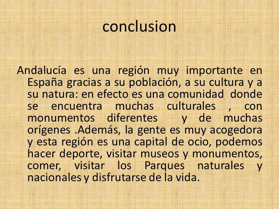 conclusion Andalucía es una región muy importante en España gracias a su población, a su cultura y a su natura: en efecto es una comunidad donde se encuentra muchas culturales, con monumentos diferentes y de muchas orígenes.Además, la gente es muy acogedora y esta región es una capital de ocio, podemos hacer deporte, visitar museos y monumentos, comer, visitar los Parques naturales y nacionales y disfrutarse de la vida.