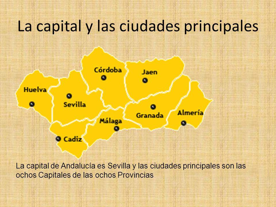 La capital y las ciudades principales La capital de Andalucía es Sevilla y las ciudades principales son las ochos Capitales de las ochos Provincias