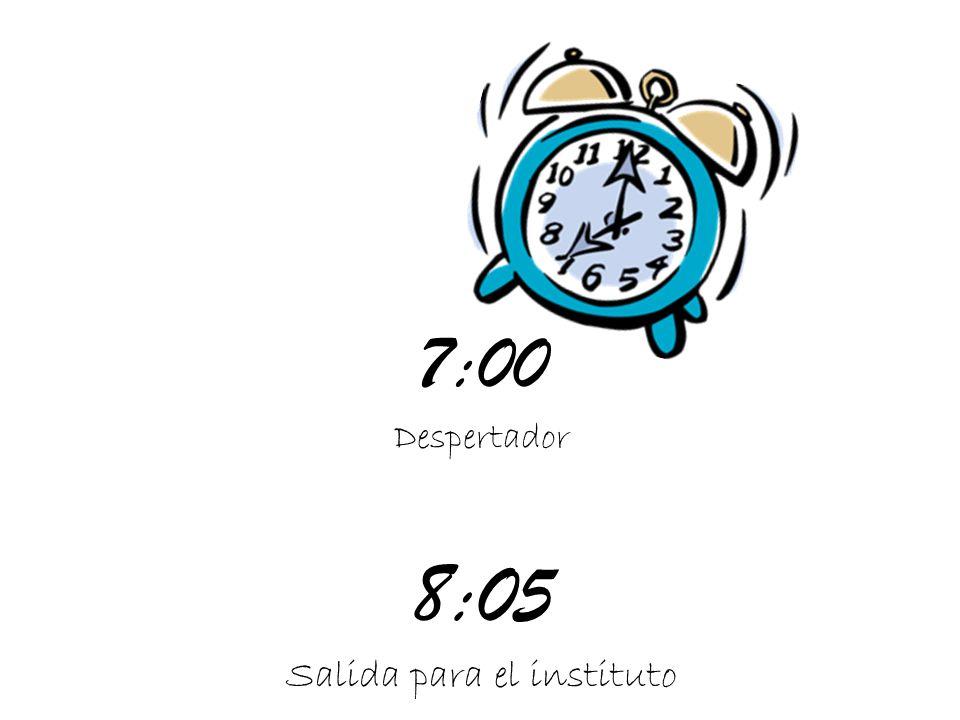7:00 Despertador 8:05 Salida para el instituto