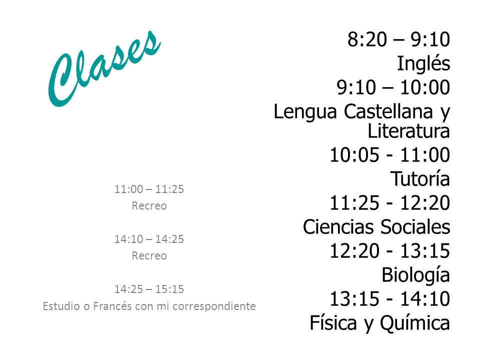 Clases 8:20 – 9:10 Inglés 9:10 – 10:00 Lengua Castellana y Literatura 10:05 - 11:00 Tutoría 11:25 - 12:20 Ciencias Sociales 12:20 - 13:15 Biología 13: