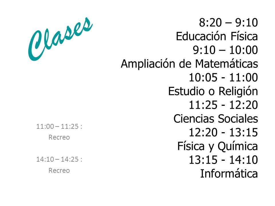 Clases 8:20 – 9:10 Educación Física 9:10 – 10:00 Ampliación de Matemáticas 10:05 - 11:00 Estudio o Religión 11:25 - 12:20 Ciencias Sociales 12:20 - 13