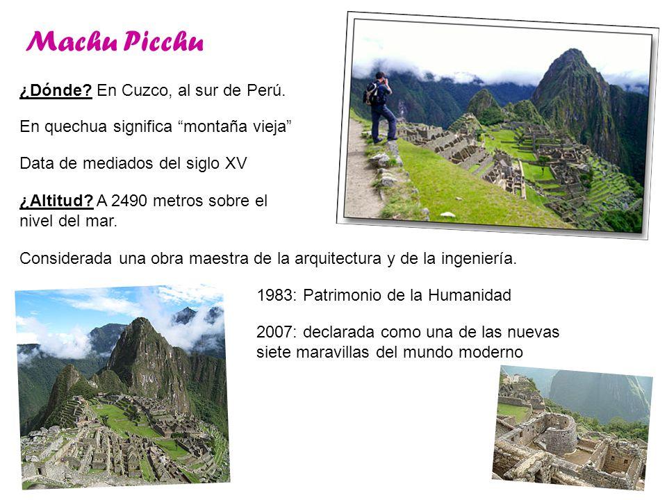 Machu Picchu ¿Dónde? En Cuzco, al sur de Perú. En quechua significa montaña vieja Data de mediados del siglo XV ¿Altitud? A 2490 metros sobre el nivel