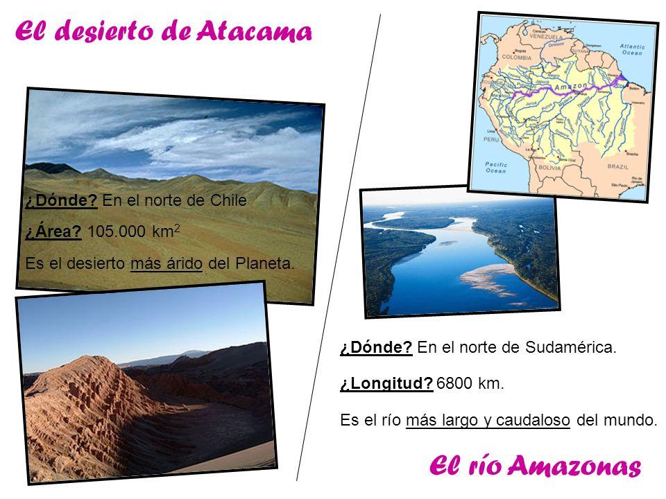 El desierto de Atacama ¿Dónde? En el norte de Chile ¿Área? 105.000 km 2 Es el desierto más árido del Planeta. El río Amazonas ¿Dónde? En el norte de S