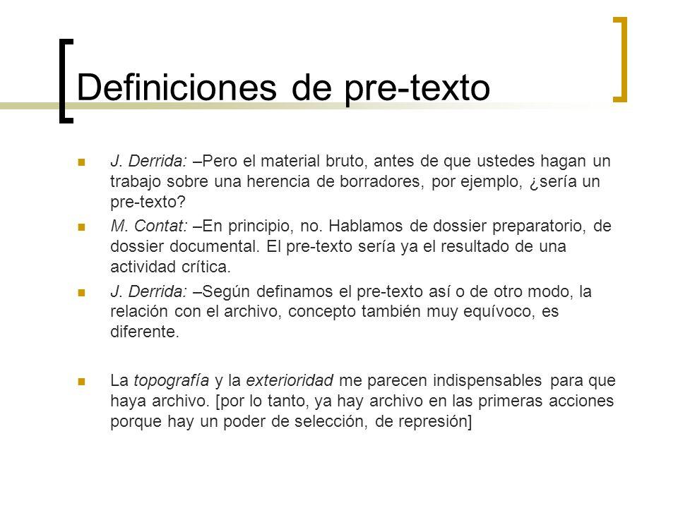 Definiciones de pre-texto J. Derrida: –Pero el material bruto, antes de que ustedes hagan un trabajo sobre una herencia de borradores, por ejemplo, ¿s