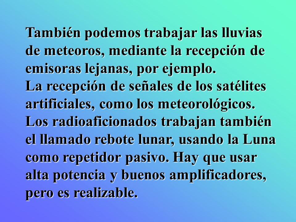 También podemos trabajar las lluvias de meteoros, mediante la recepción de emisoras lejanas, por ejemplo. La recepción de señales de los satélites art