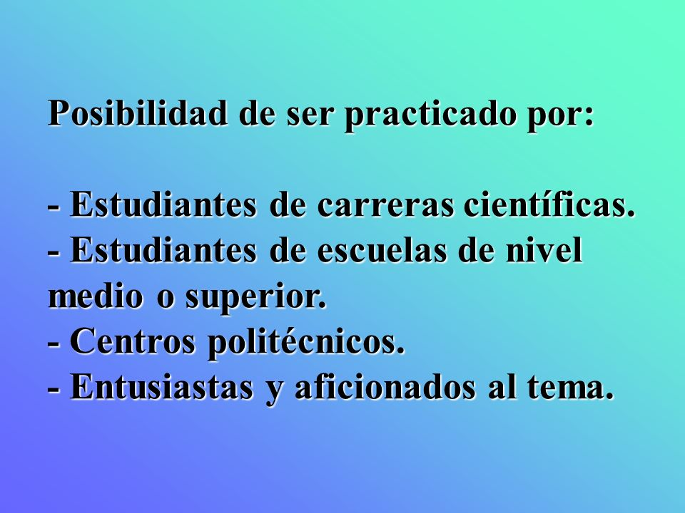 Posibilidad de ser practicado por: - Estudiantes de carreras científicas. - Estudiantes de escuelas de nivel medio o superior. - Centros politécnicos.