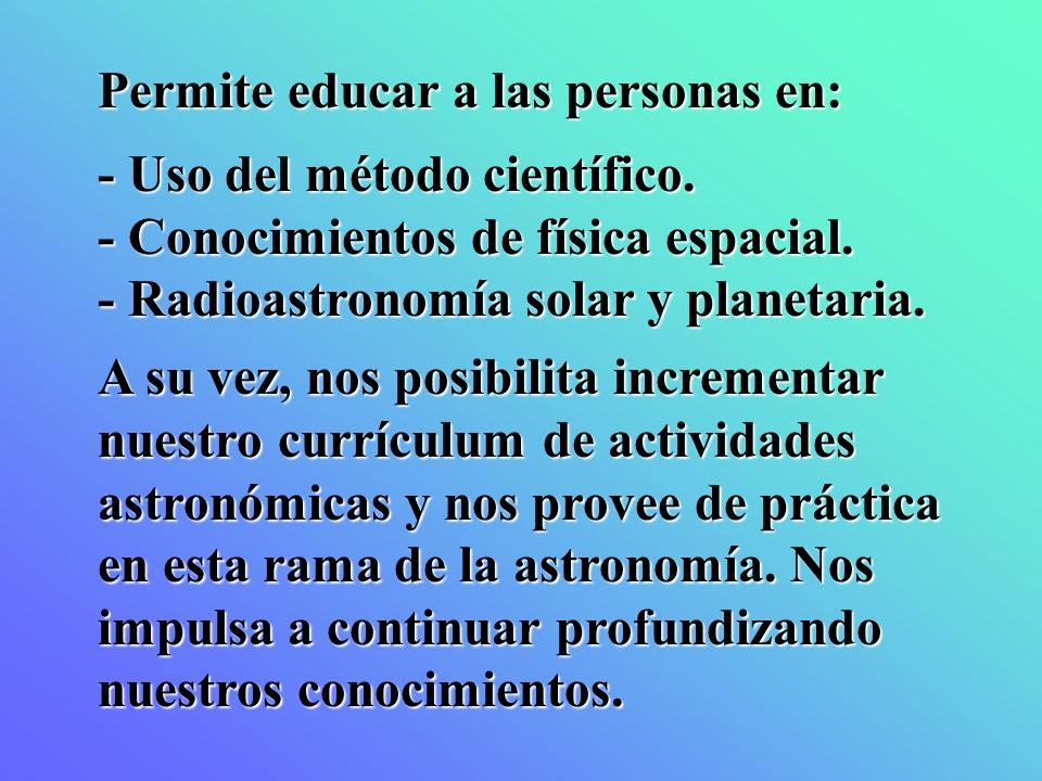 Permite educar a las personas en: - Uso del método científico. - Conocimientos de física espacial. - Radioastronomía solar y planetaria. A su vez, nos