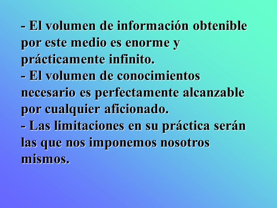 - El volumen de información obtenible por este medio es enorme y prácticamente infinito. - El volumen de conocimientos necesario es perfectamente alca