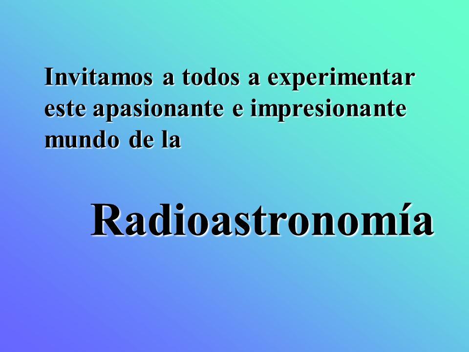 Invitamos a todos a experimentar este apasionante e impresionante mundo de la Radioastronomía