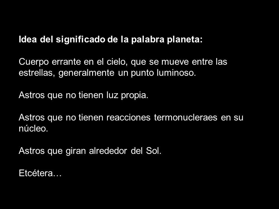 Idea del significado de la palabra planeta: Cuerpo errante en el cielo, que se mueve entre las estrellas, generalmente un punto luminoso. Astros que n