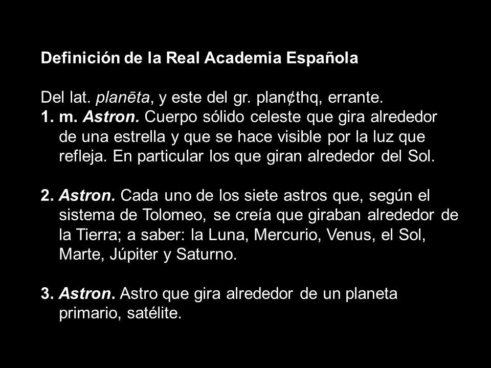 Definición de la Real Academia Española Del lat. planēta, y este del gr. plan¢thq, errante. 1.m. Astron. Cuerpo sólido celeste que gira alrededor de u