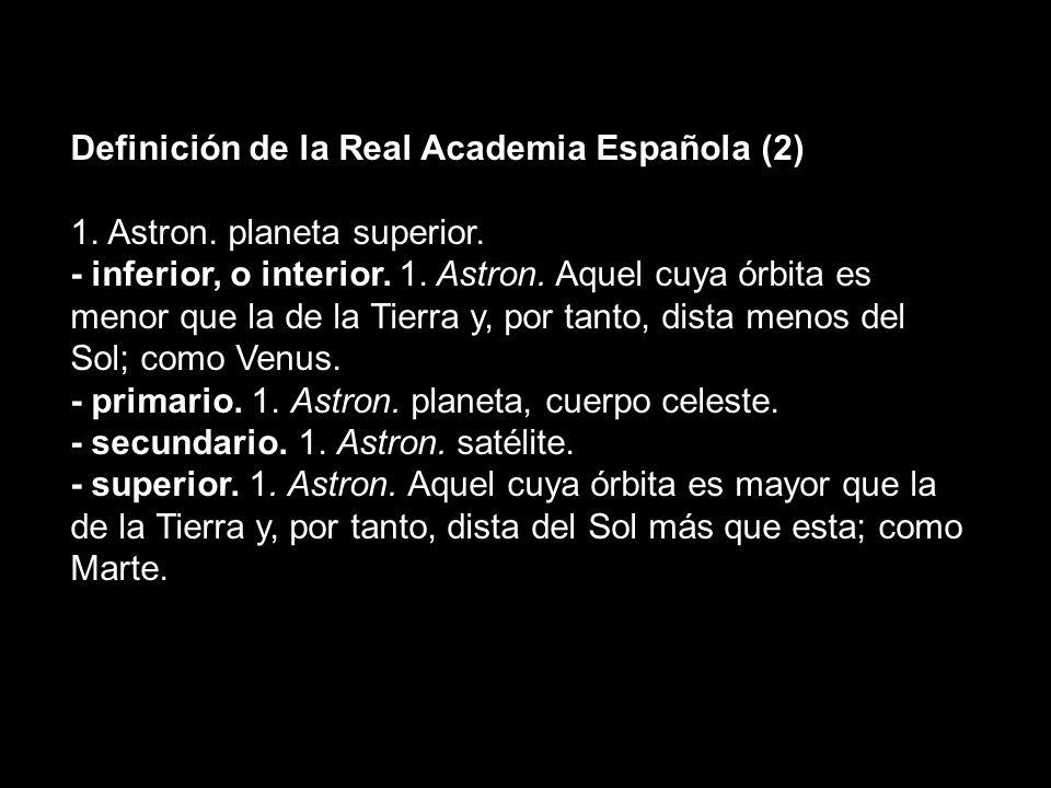 Definición de la Real Academia Española (2) 1. Astron. planeta superior. - inferior, o interior. 1. Astron. Aquel cuya órbita es menor que la de la Ti