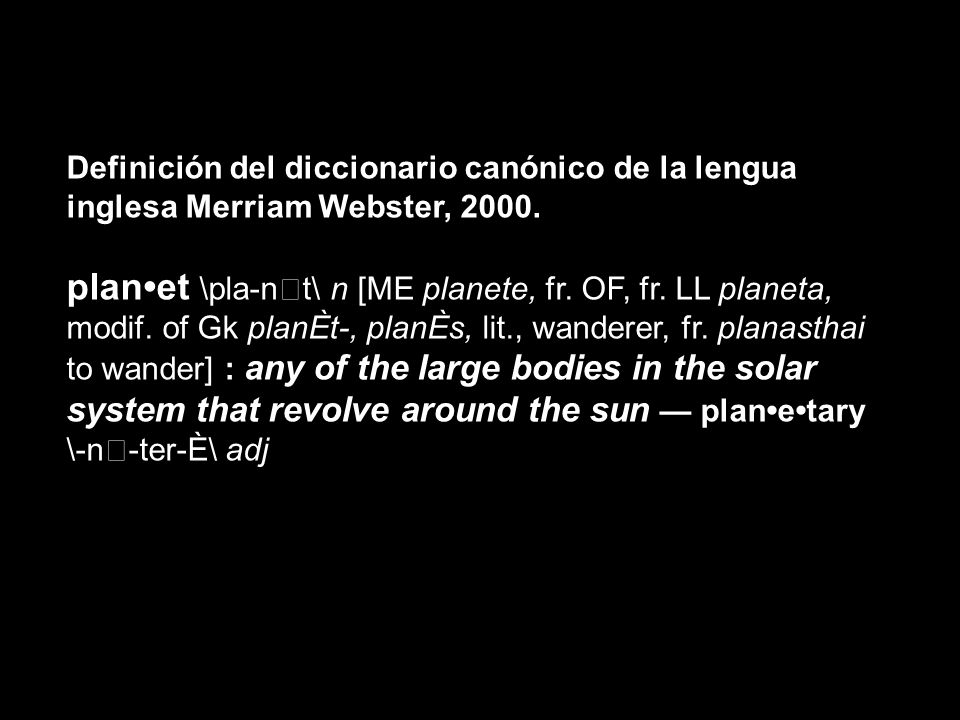 Definición del diccionario canónico de la lengua inglesa Merriam Webster, 2000. planet \pla-n€t\ n [ME planete, fr. OF, fr. LL planeta, modif. of Gk p