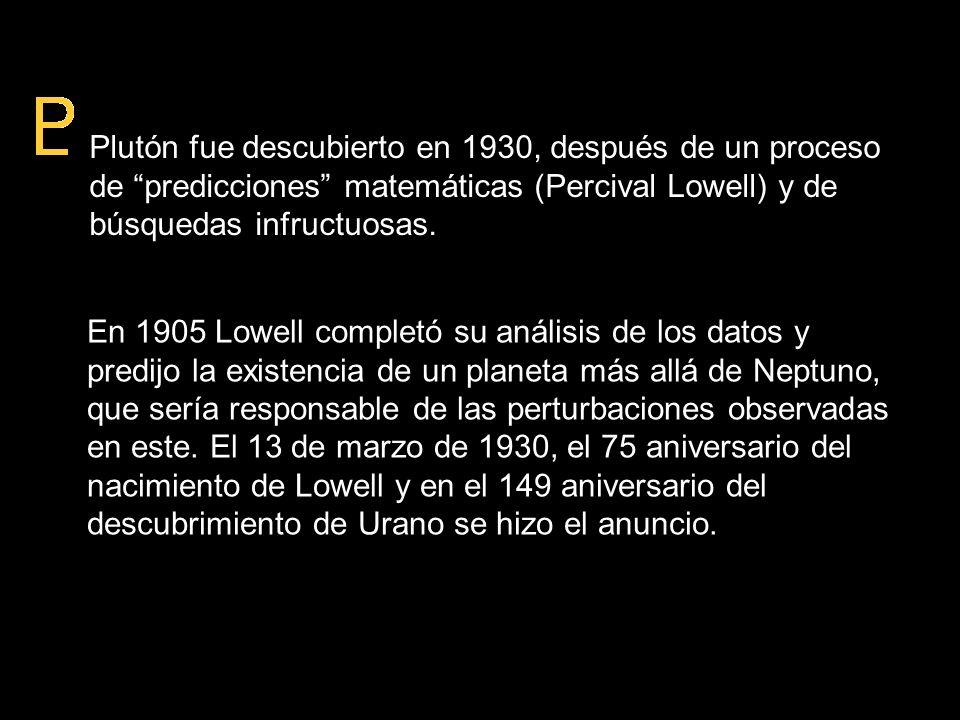 Plutón fue descubierto en 1930, después de un proceso de predicciones matemáticas (Percival Lowell) y de búsquedas infructuosas. En 1905 Lowell comple