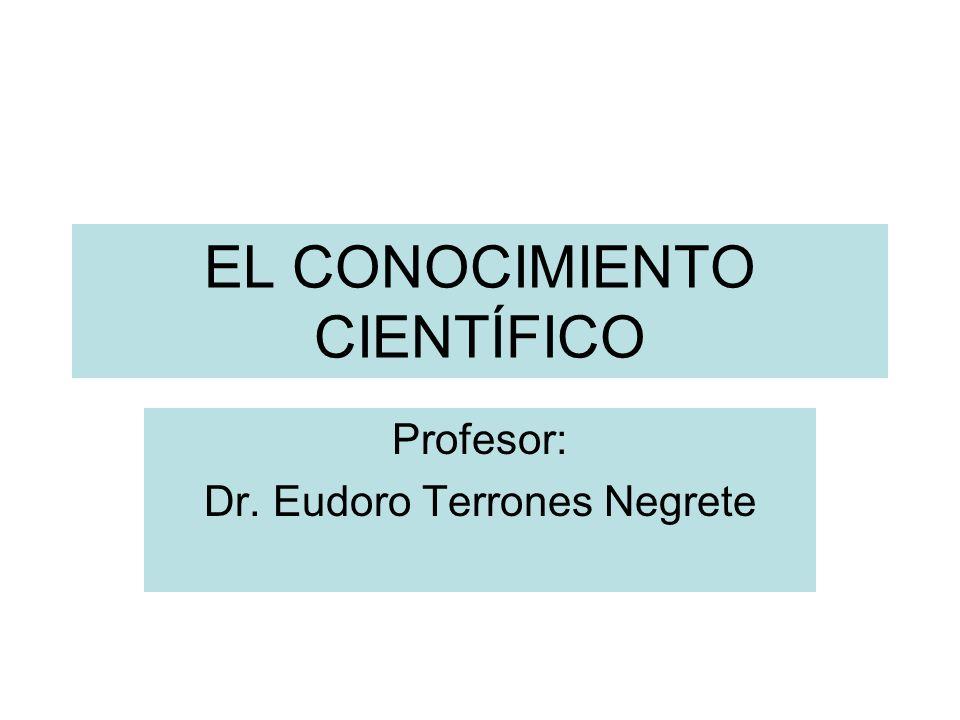 EL CONOCIMIENTO CIENTÍFICO Profesor: Dr. Eudoro Terrones Negrete