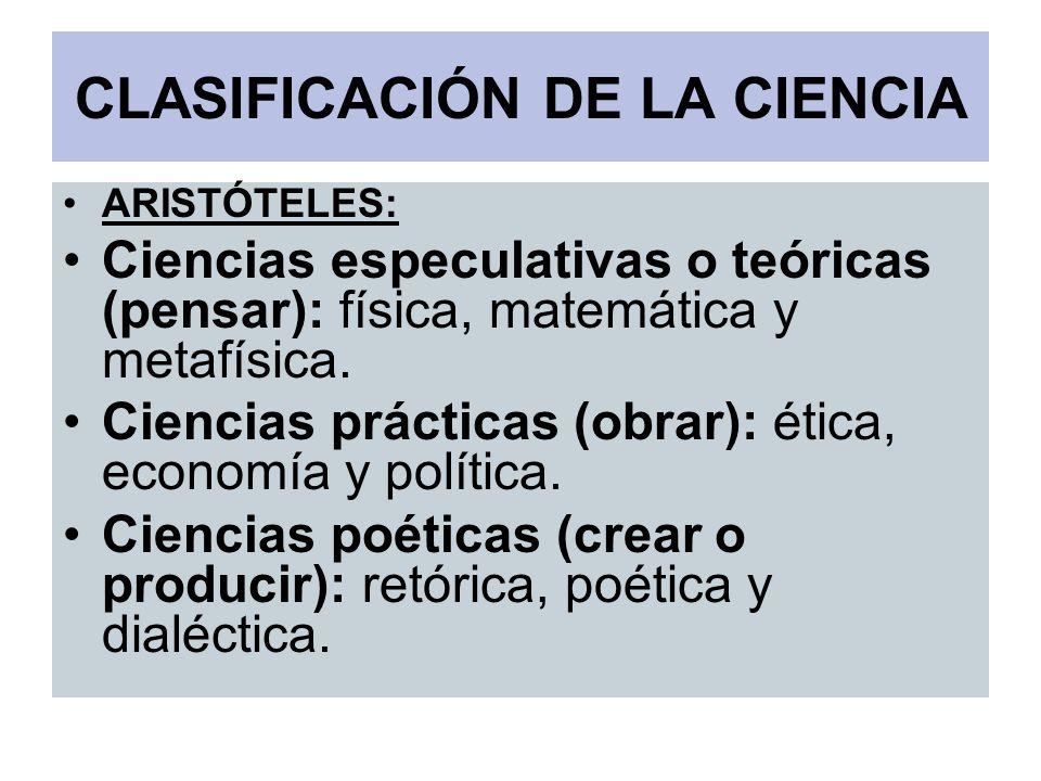 CLASIFICACIÓN DE LA CIENCIA ARISTÓTELES: Ciencias especulativas o teóricas (pensar): física, matemática y metafísica. Ciencias prácticas (obrar): étic