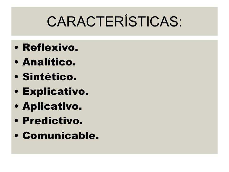CARACTERÍSTICAS: Reflexivo. Analítico. Sintético. Explicativo. Aplicativo. Predictivo. Comunicable.