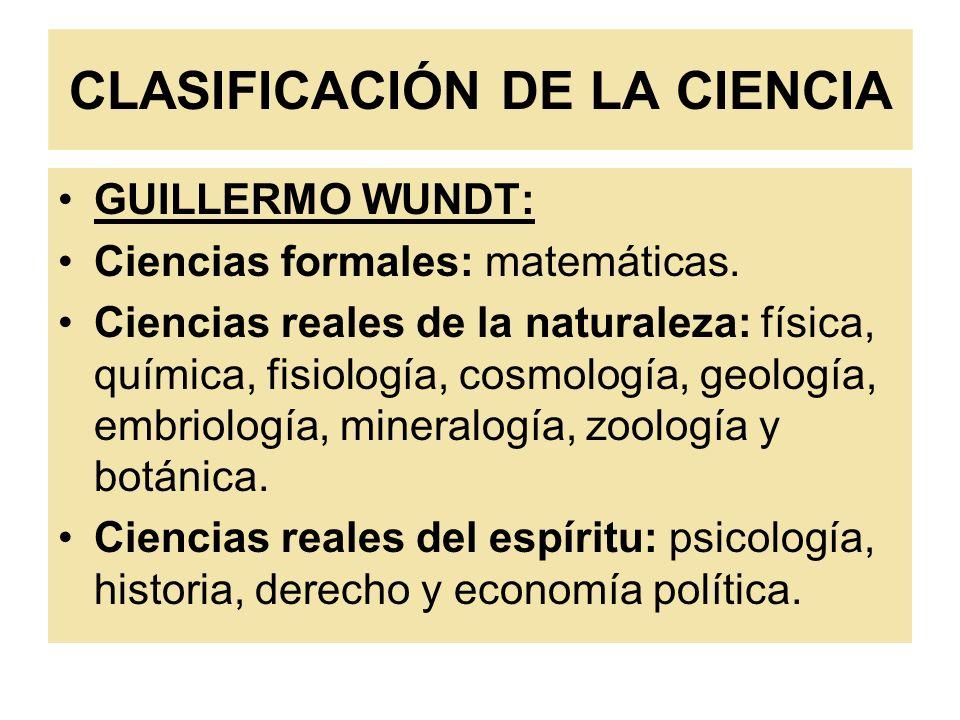 CLASIFICACIÓN DE LA CIENCIA GUILLERMO WUNDT: Ciencias formales: matemáticas. Ciencias reales de la naturaleza: física, química, fisiología, cosmología