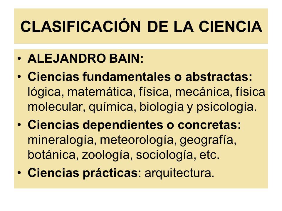 CLASIFICACIÓN DE LA CIENCIA ALEJANDRO BAIN: Ciencias fundamentales o abstractas: lógica, matemática, física, mecánica, física molecular, química, biol