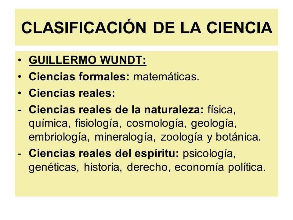 CLASIFICACIÓN DE LA CIENCIA GUILLERMO WUNDT: Ciencias formales: matemáticas. Ciencias reales: -Ciencias reales de la naturaleza: física, química, fisi