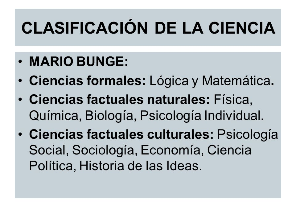 CLASIFICACIÓN DE LA CIENCIA MARIO BUNGE: Ciencias formales: Lógica y Matemática. Ciencias factuales naturales: Física, Química, Biología, Psicología I
