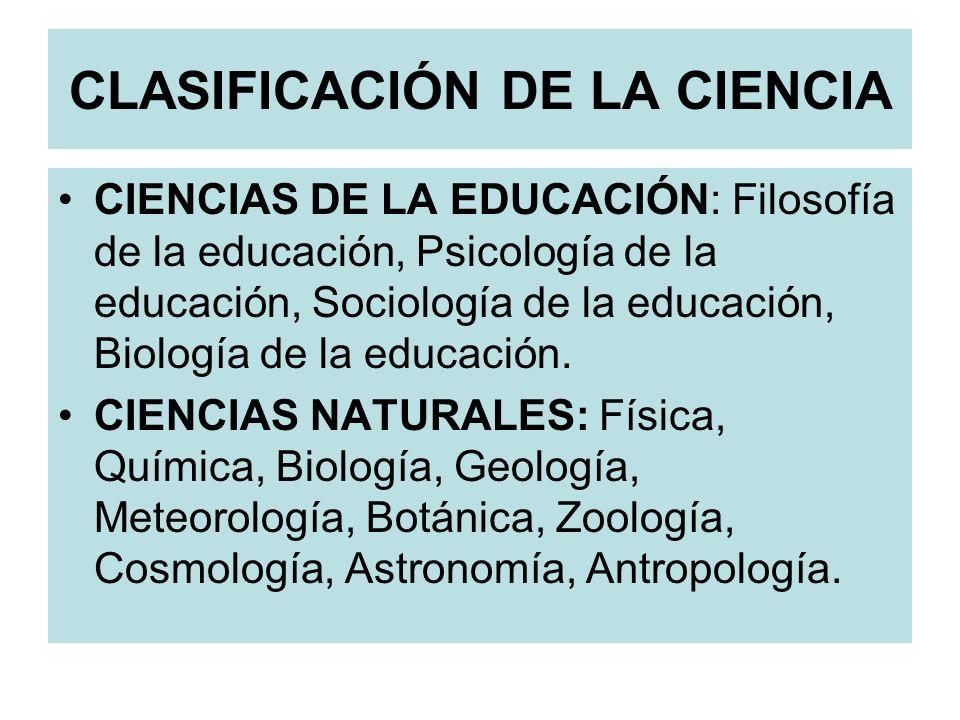 CLASIFICACIÓN DE LA CIENCIA CIENCIAS DE LA EDUCACIÓN: Filosofía de la educación, Psicología de la educación, Sociología de la educación, Biología de l