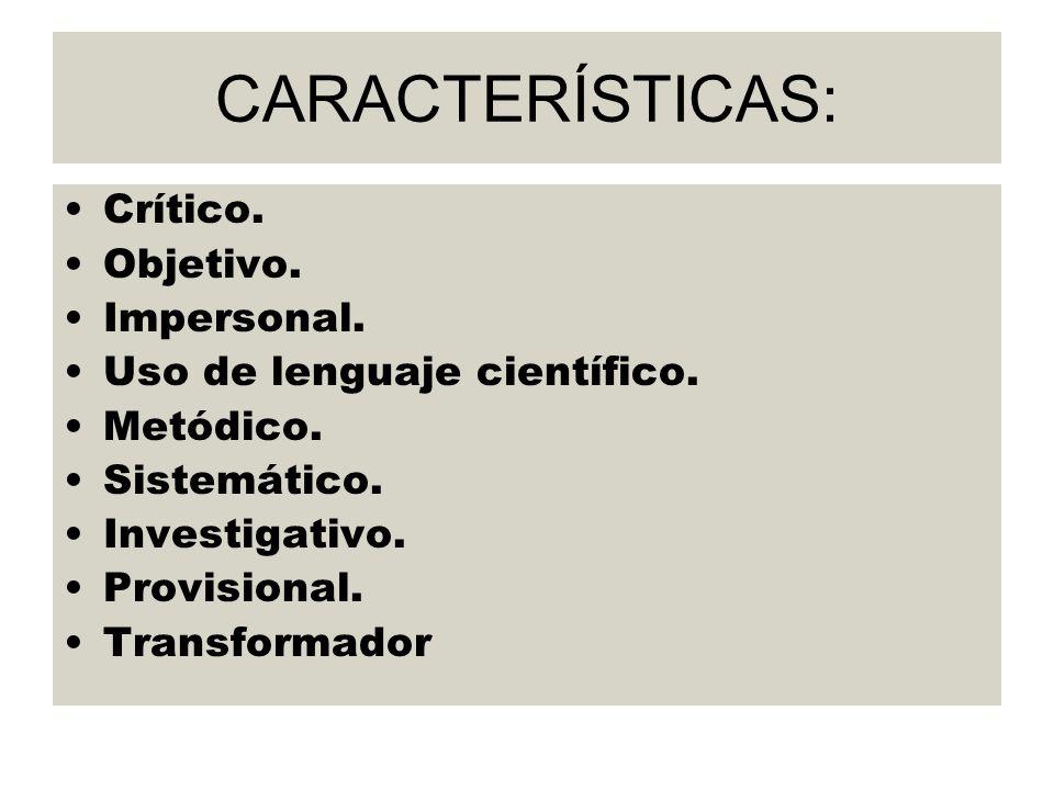 CARACTERÍSTICAS: Crítico. Objetivo. Impersonal. Uso de lenguaje científico. Metódico. Sistemático. Investigativo. Provisional. Transformador