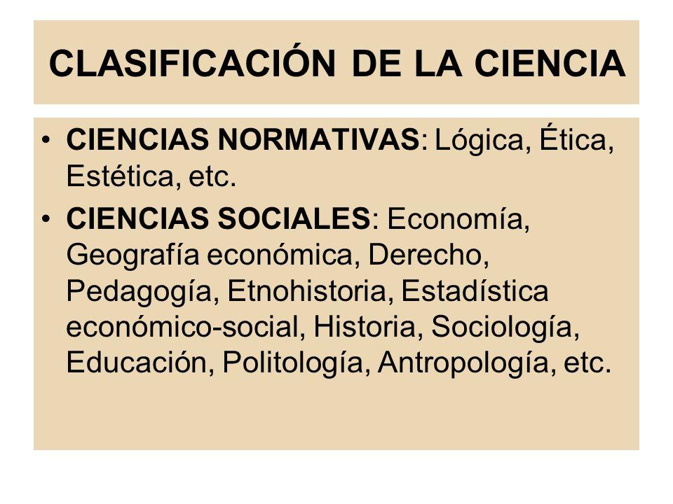 CLASIFICACIÓN DE LA CIENCIA CIENCIAS NORMATIVAS: Lógica, Ética, Estética, etc. CIENCIAS SOCIALES: Economía, Geografía económica, Derecho, Pedagogía, E