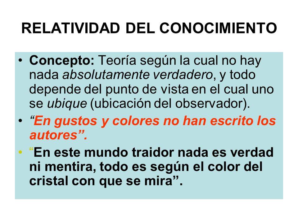 RELATIVIDAD DEL CONOCIMIENTO Concepto: Teoría según la cual no hay nada absolutamente verdadero, y todo depende del punto de vista en el cual uno se u