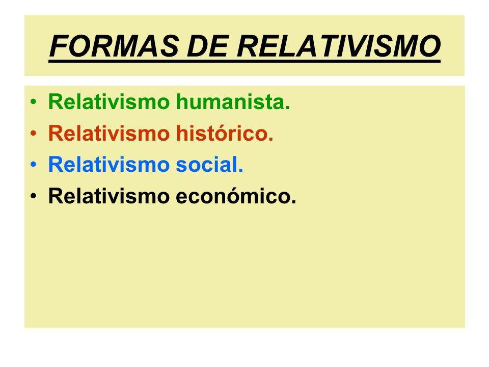 FORMAS DE RELATIVISMO Relativismo humanista. Relativismo histórico. Relativismo social. Relativismo económico.