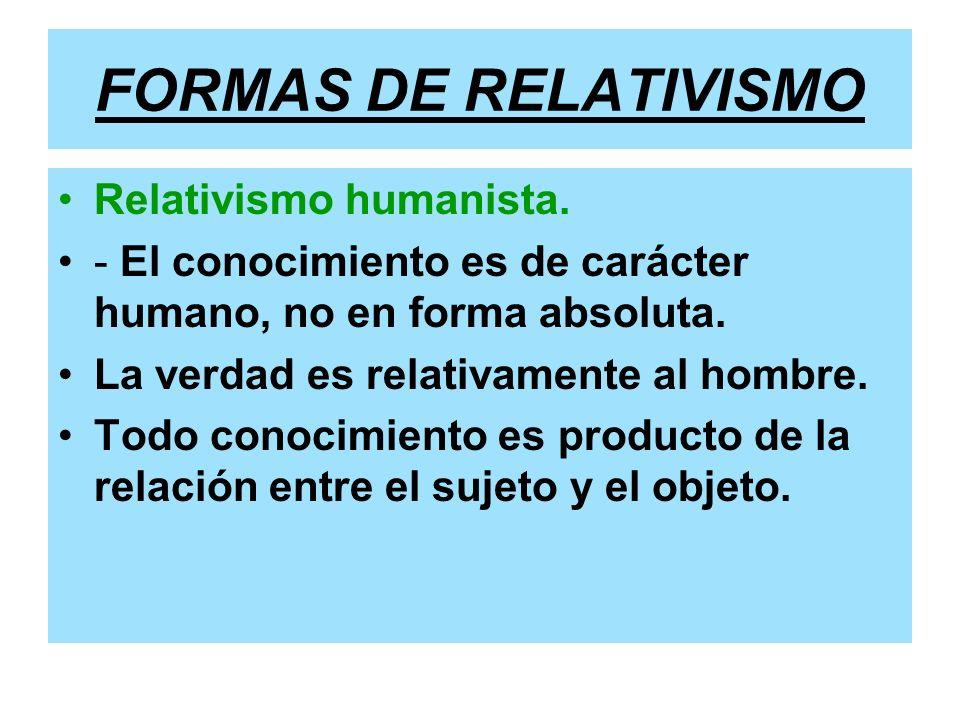 FORMAS DE RELATIVISMO Relativismo humanista. - El conocimiento es de carácter humano, no en forma absoluta. La verdad es relativamente al hombre. Todo
