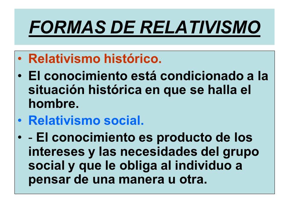FORMAS DE RELATIVISMO Relativismo histórico. El conocimiento está condicionado a la situación histórica en que se halla el hombre. Relativismo social.
