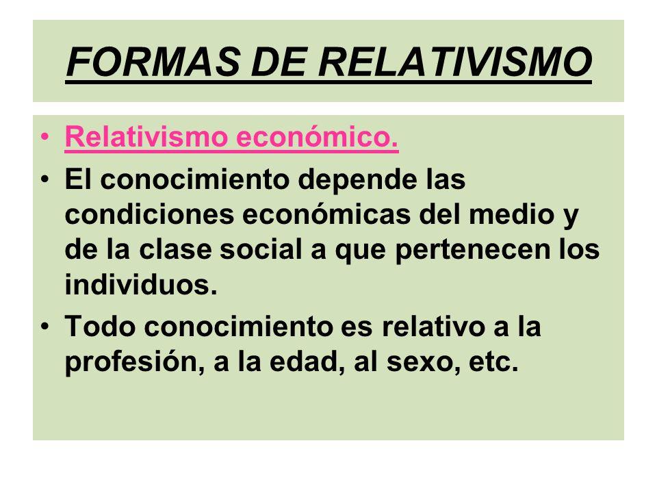 FORMAS DE RELATIVISMO Relativismo económico. El conocimiento depende las condiciones económicas del medio y de la clase social a que pertenecen los in