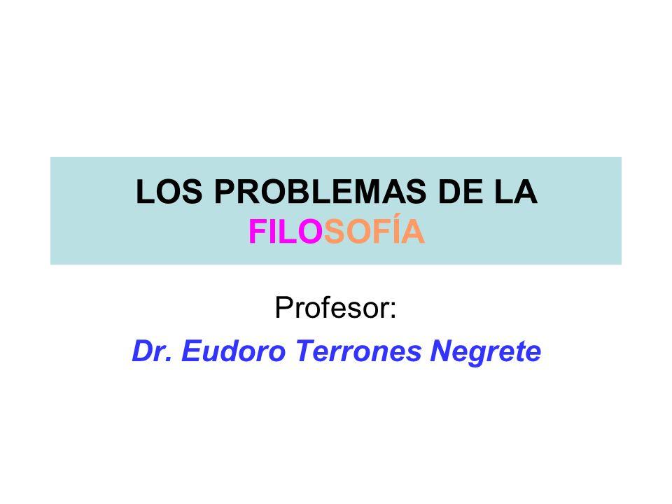 LOS PROBLEMAS DE LA FILOSOFÍA Profesor: Dr. Eudoro Terrones Negrete
