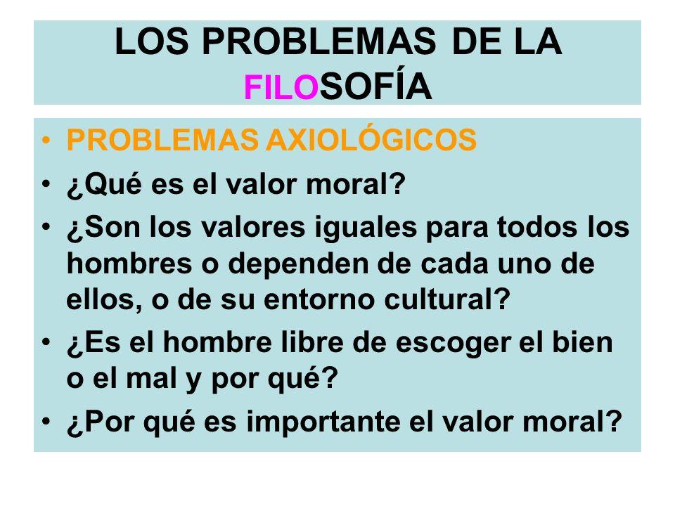 PROBLEMAS AXIOLÓGICOS ¿Qué es el valor moral? ¿Son los valores iguales para todos los hombres o dependen de cada uno de ellos, o de su entorno cultura